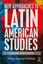 New Approaches to Latin American Studies - Culture and Power ebook by Juan Poblete