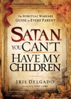 Satan, You Can't Have My Children: The spiritual warfare guide for every parent - The spiritual warfare guide for every parent ebook by Iris Delgado
