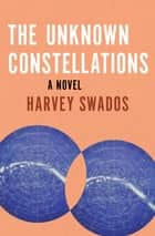The Unknown Constellations - A Novel ebook by Harvey Swados