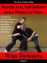 Martial Arts, Self-Defense and a Whole Lot More: The Best of Wim's Blog, Volume 1 - Best of Wim's Blog, #1 ebook by wim demeere