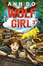The Secret Cave: Wolf Girl 3 ebook by Anh Do, Lachlan Creagh