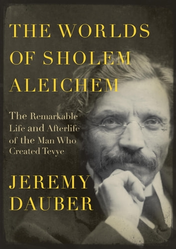 The Worlds of Sholem Aleichem - The Remarkable Life and Afterlife of the Man Who Created Tevye ebook by Jeremy Dauber