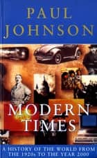 Modern Times - A History of the World From the 1920s to the Year 2000 eBook by Paul Johnson