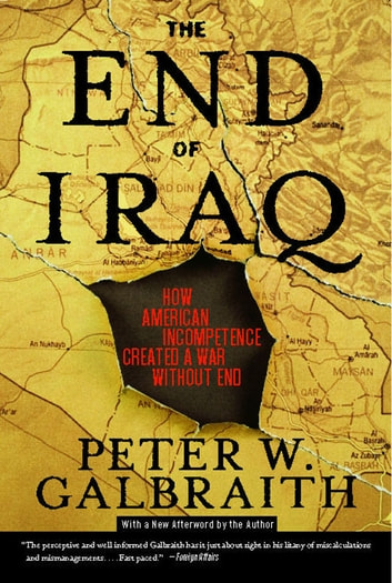 The End of Iraq - How American Incompetence Created a War Without End ebook by Peter W. Galbraith