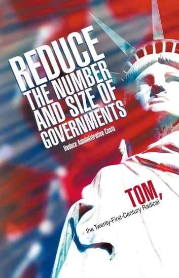 Reduce the Number and Size of Governments - Reduce Administrative Costs ebook by Tom, the Twenty-First-Century Radical