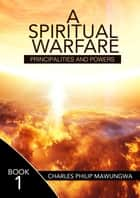 A Spiritual Warfare: Principalities and Powers ebook by Charles Philip Mawungwa