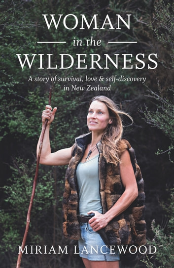 Woman in the Wilderness - A story of survival, love & self-discovery in New Zealand ebook by Miriam Lancewood