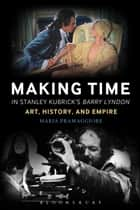 Making Time in Stanley Kubrick's Barry Lyndon - Art, History, and Empire ebook by Professor Maria Pramaggiore