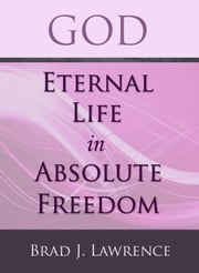God: Eternal Life in Absolute Freedom ebook by Brad J. Lawrence
