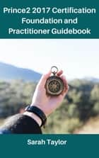 Prince2 2017 certification foundation and practitioner Guidebook ebook by Sarah Taylor