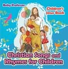 Christian Songs and Rhymes for Children | Children's Jesus Book ebook by Baby Professor