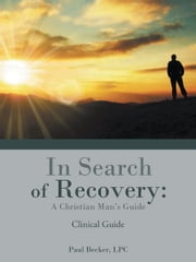 In Search of Recovery: A Christian Man's Guide - Clinical Guide ebook by Paul Becker, LPC