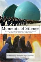 Moments of Silence - Authenticity in the Cultural Expressions of the Iran-Iraq War, 1980-1988 ebook by Arta Khakpour, Shouleh Vatanabadi, Mohammad Mehdi Khorrami