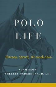 Polo Life - Horses, Sport, 10 and Zen ebook by S Onderdonk, A Snow