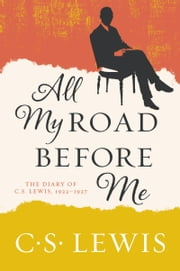 All My Road Before Me - The Diary of C. S. Lewis, 1922-1927 ebook by C. S. Lewis