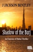 Shadow of the Burj: An Emirate of Dubai Thriller ebook by J Jackson Bentley