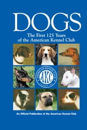 Dogs - The First 125 Years of the American Kennel Club ebook by American Kennel Club