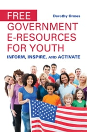 Free Government e-Resources for Youth: Inform, Inspire, and Activate - Inform, Inspire, and Activate ebook by Dorothy Ormes