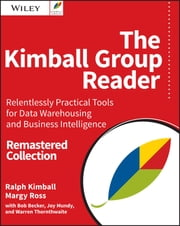 The Kimball Group Reader - Relentlessly Practical Tools for Data Warehousing and Business Intelligence Remastered Collection ebook by Ralph Kimball,Margy Ross,Bob Becker,Joy Mundy,Warren Thornthwaite