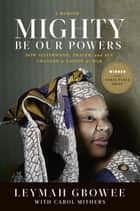 Mighty Be Our Powers - How Sisterhood, Prayer, and Sex Changed a Nation at War ebook by Leymah Gbowee, Carol Mithers
