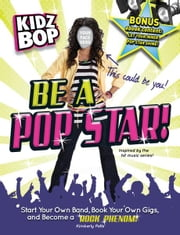 Kidz Bop: Be a Pop Star! - Start Your Own Band, Book Your Own Gigs, and Become a Rock and Roll Phenom! ebook by Kimberly Potts