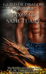 Guild of Dragon Warriors, Jaxon's Sanctuary - Guild of Dragon Warriors, #1 ebook by A K Michaels