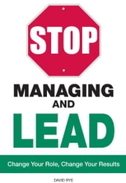 Stop Managing and Lead: Change Your Role, Change Your Results ebook by David Rye