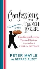 Confessions Of A French Baker - Breadmaking secrets, tips and recipes ebook by Peter Mayle