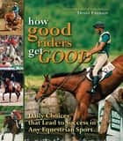 How Good Riders Get Good - Daily Choices That Lead to Success in Any Equestrian Sport ebook by Denny Emerson