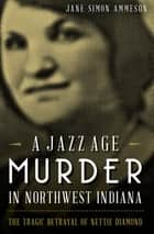 A Jazz Age Murder in Northwest Indiana - The Tragic Betrayal of Nettie Diamond ebook by