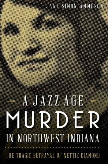 A Jazz Age Murder in Northwest Indiana - The Tragic Betrayal of Nettie Diamond ebook by Jane Simon Ammeson