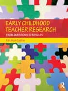 Early Childhood Teacher Research - From Questions to Results ebook by Kathryn Castle