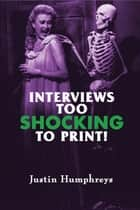 Interviews Too Shocking To Print! ebook by Justin Humphreys