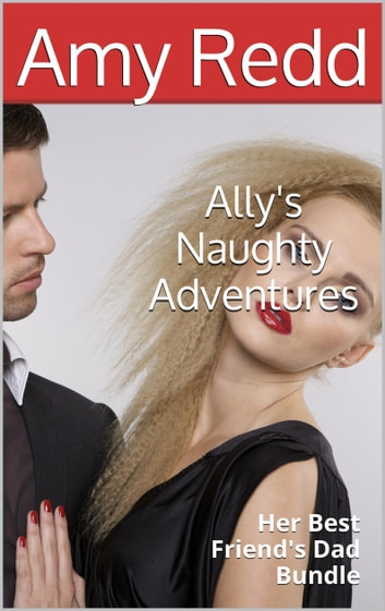Ally's Naughty Adventures: Her Best Friend's Dad Bundle ebook by Amy Redd