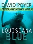 LOUISIANA BLUE - A Tiller Galloway Underwater Adventure ebook by David Poyer