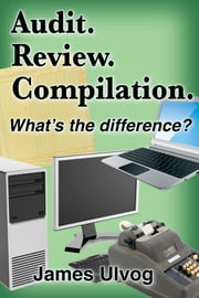 Audit. Review. Compilation. What's the Difference? ebook by James Ulvog
