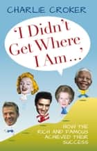 I Didn't Get Where I Am . . . - How the Rich and Famous Achieved Their Success ebook by Charlie Croker