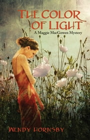 The Color of Light - A Maggie MacGowen Mystery ebook by Wendy  Hornsby