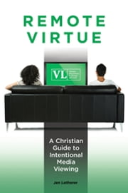 Remote Virtue: A Christian Guide to Intentional Media Viewing - A Christian Guide to Intentional Media Viewing ebook by Jen Letherer