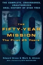 The Fifty-Year Mission: The Complete, Uncensored, Unauthorized Oral History of Star Trek: The First 25 Years eBook by Edward Gross, Mark A. Altman