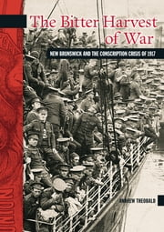The Bitter Harvest of War - New Brunswick and the Conscription Crisis of 1917 ebook by Andrew Theobald