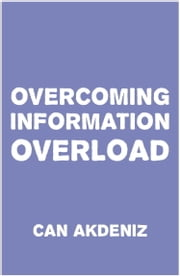 Overcoming Information Overload: We need to start doing something about it right now, before we drown in this flood of irrelevant data ebook by Can Akdeniz
