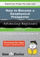 How to Become a Geophysical Prospector ebook by Hellen Diamond
