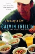 Feeding a Yen - Savoring Local Specialties, from Kansas City to Cuzco ebook by Calvin Trillin