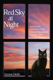 Red Sky at Night - Superstitions and Wives' Tales Compiled by Atlantic Canada's Most Eclectic Collector ebook by Vernon Oickle