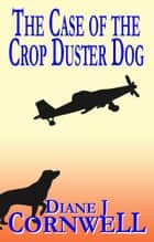 The Case of the Crop Duster Dog ebook by Diane J Cornwell