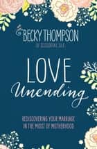 Love Unending - Rediscovering Your Marriage in the Midst of Motherhood ebook by Becky Thompson