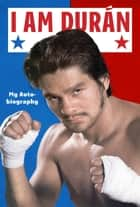 I Am Duran - My Autobiography ebook by Roberto Duran