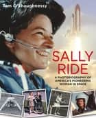 Sally Ride: A Photobiography of America's Pioneering Woman in Space ebook by Tam O'Shaughnessy