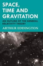 Space, Time and Gravitation - An Outline of the General Relativity Theory ebook by Arthur Eddington